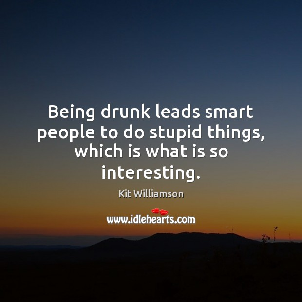 Image, Being drunk leads smart people to do stupid things, which is what is so interesting.