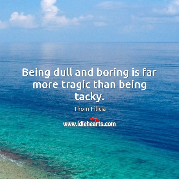 Being dull and boring is far more tragic than being tacky. Image