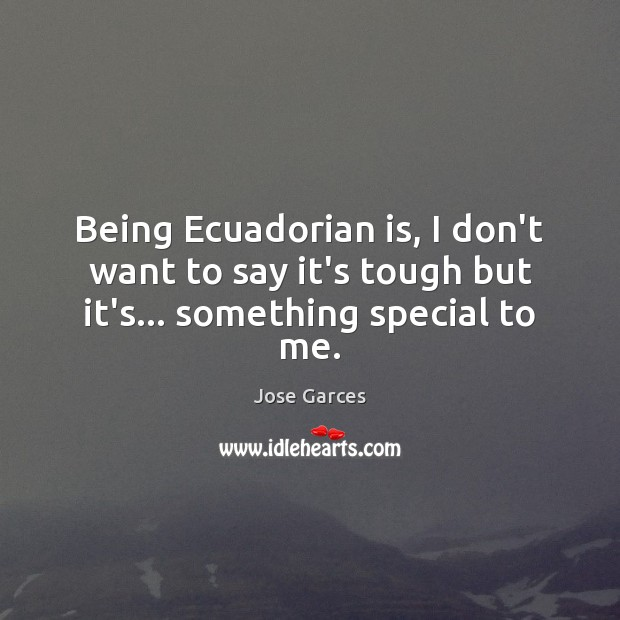 Being Ecuadorian is, I don't want to say it's tough but it's… something special to me. Image