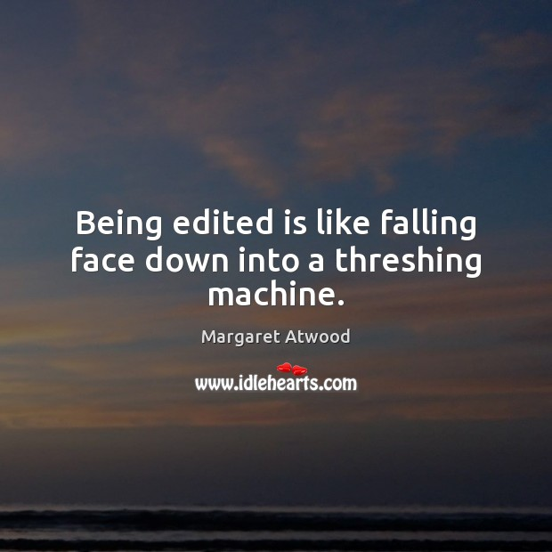 Being edited is like falling face down into a threshing machine. Image