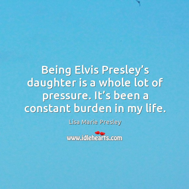 Being elvis presley's daughter is a whole lot of pressure. It's been a constant burden in my life. Lisa Marie Presley Picture Quote