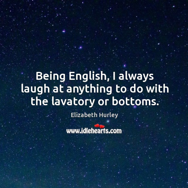Being English, I always laugh at anything to do with the lavatory or bottoms. Elizabeth Hurley Picture Quote