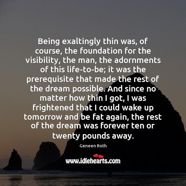 Being exaltingly thin was, of course, the foundation for the visibility, the Geneen Roth Picture Quote
