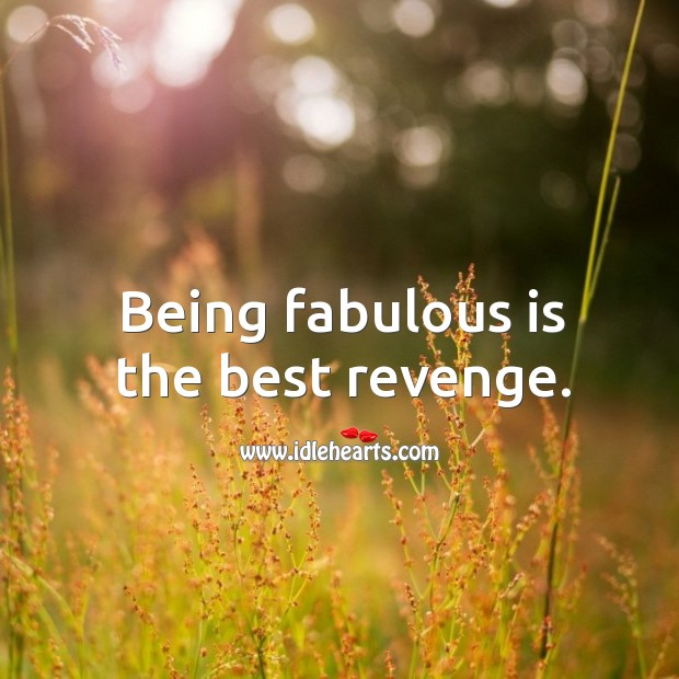 Being fabulous is the best revenge. Image