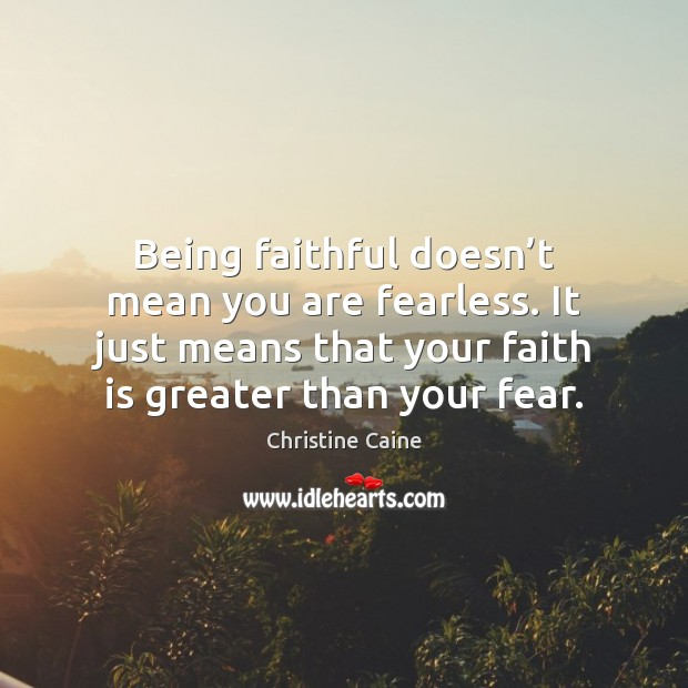 Being faithful doesn't mean you are fearless. It just means that Faith Quotes Image