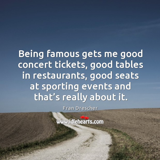 Being famous gets me good concert tickets, good tables in restaurants, good seats at Fran Drescher Picture Quote