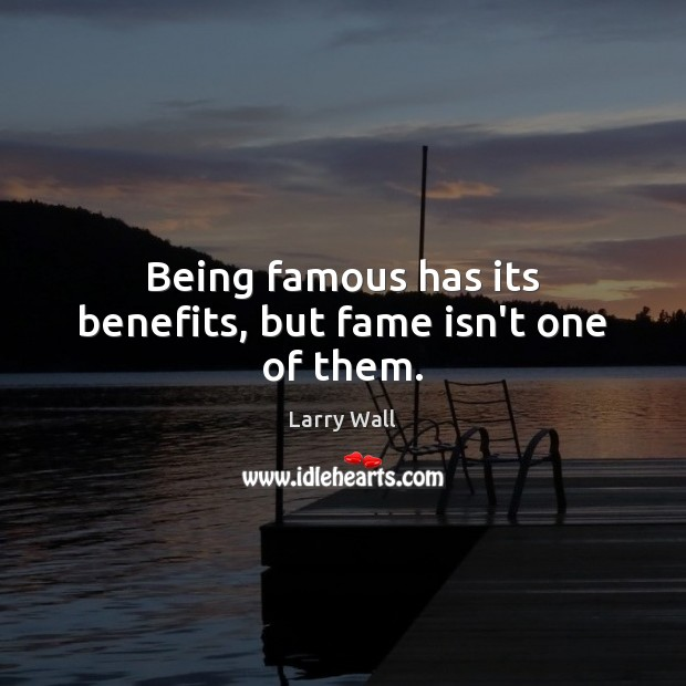 Being famous has its benefits, but fame isn't one of them. Larry Wall Picture Quote