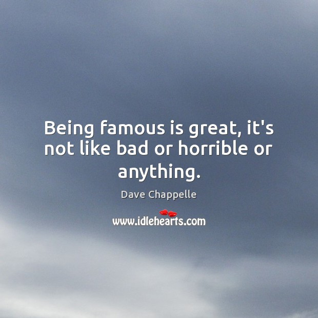 Being famous is great, it's not like bad or horrible or anything. Dave Chappelle Picture Quote