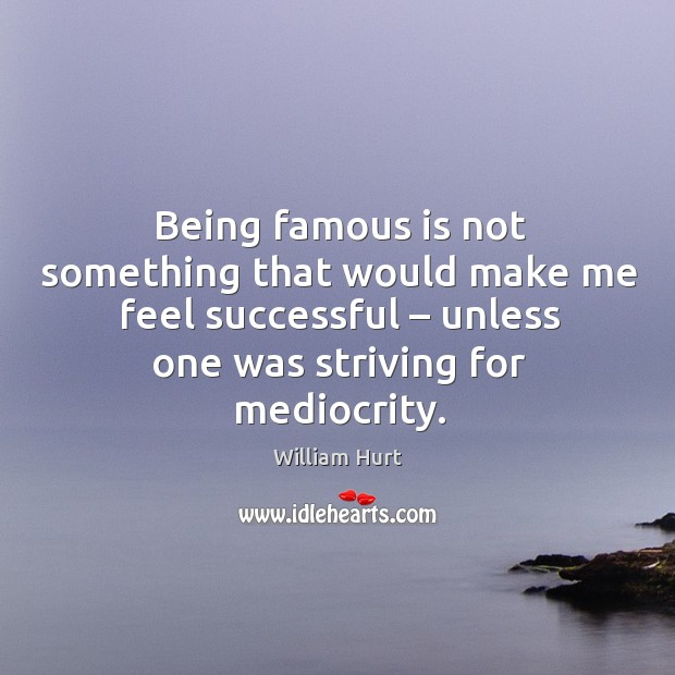 Being famous is not something that would make me feel successful – unless one was striving for mediocrity. William Hurt Picture Quote