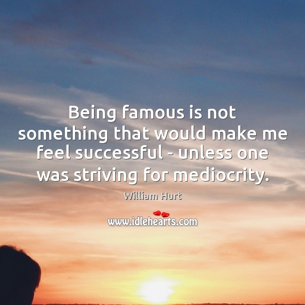 Being famous is not something that would make me feel successful – William Hurt Picture Quote