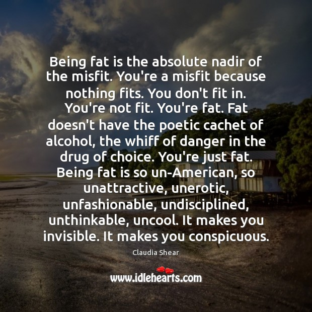 Being fat is the absolute nadir of the misfit. You're a misfit Image
