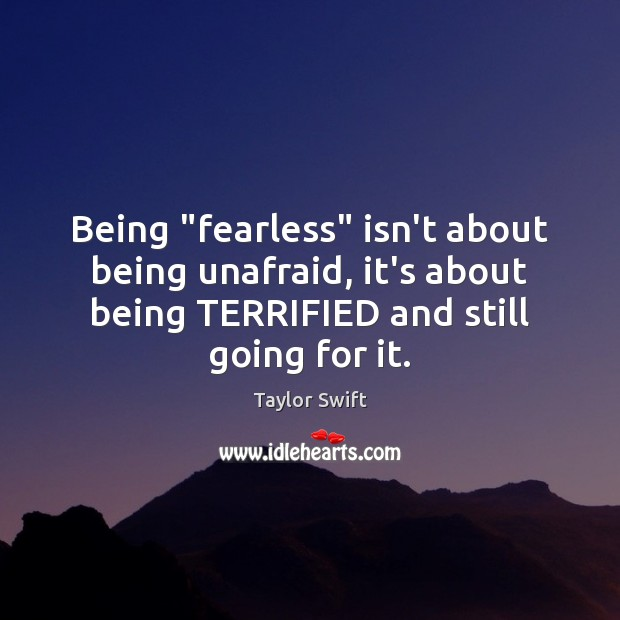 "Being ""fearless"" isn't about being unafraid, it's about being TERRIFIED and still Image"