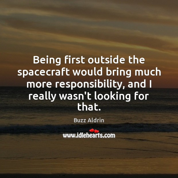 Being first outside the spacecraft would bring much more responsibility, and I Buzz Aldrin Picture Quote