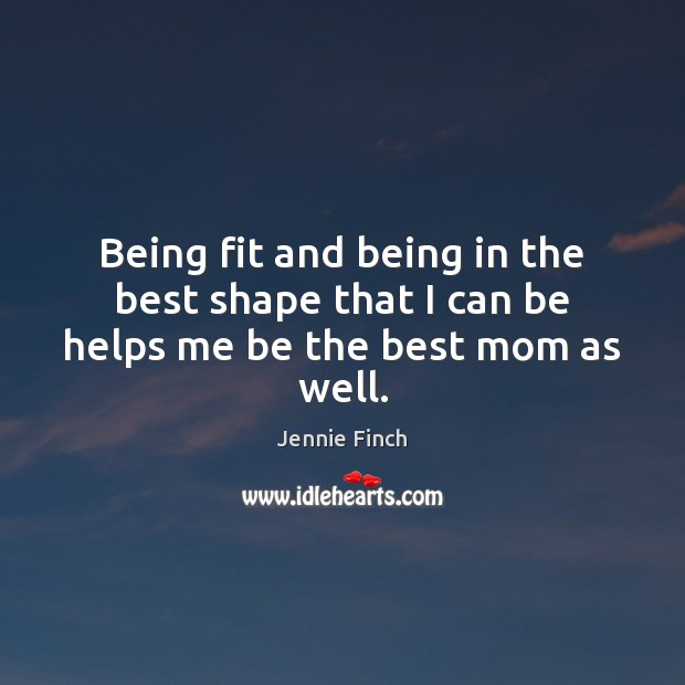 Being fit and being in the best shape that I can be helps me be the best mom as well. Jennie Finch Picture Quote