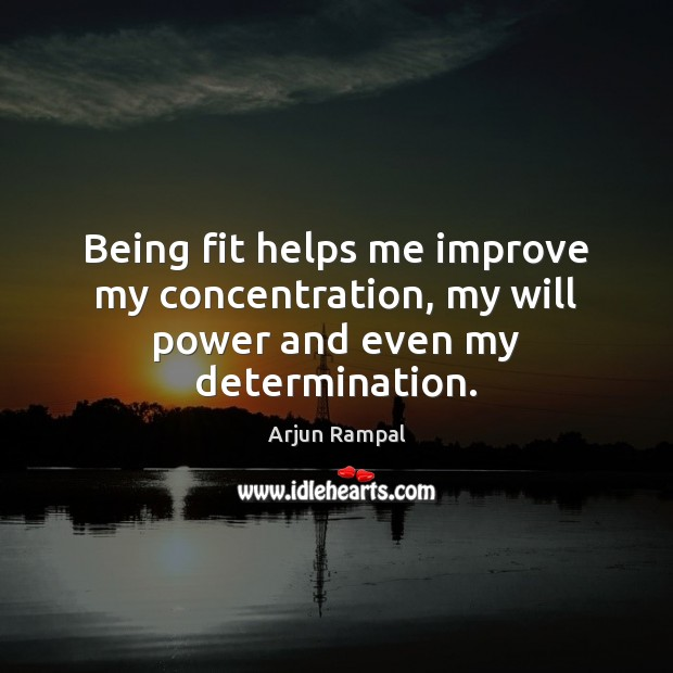 Being fit helps me improve my concentration, my will power and even my determination. Will Power Quotes Image