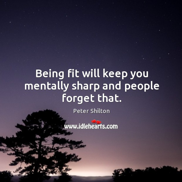 Being fit will keep you mentally sharp and people forget that. Image