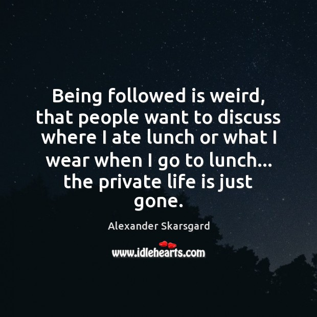 Being followed is weird, that people want to discuss where I ate Image