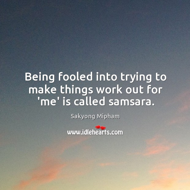 Being fooled into trying to make things work out for 'me' is called samsara. Image