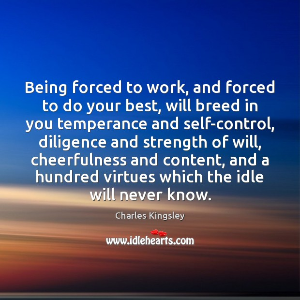 Being forced to work, and forced to do your best, will breed Charles Kingsley Picture Quote