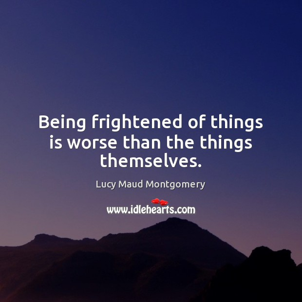 Being frightened of things is worse than the things themselves. Image