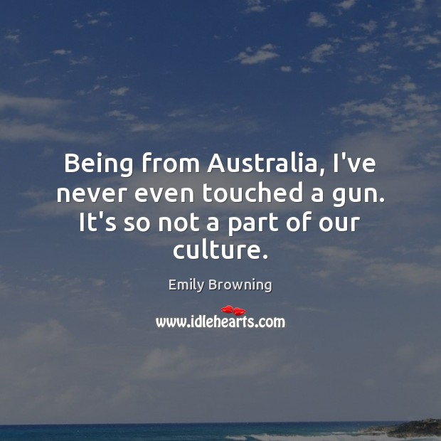 Being from Australia, I've never even touched a gun. It's so not a part of our culture. Image