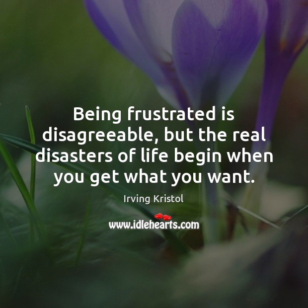 Being frustrated is disagreeable, but the real disasters of life begin when Irving Kristol Picture Quote
