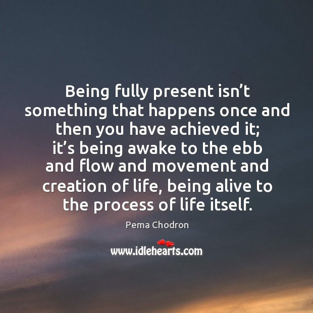 Image, Being fully present isn't something that happens once and then you