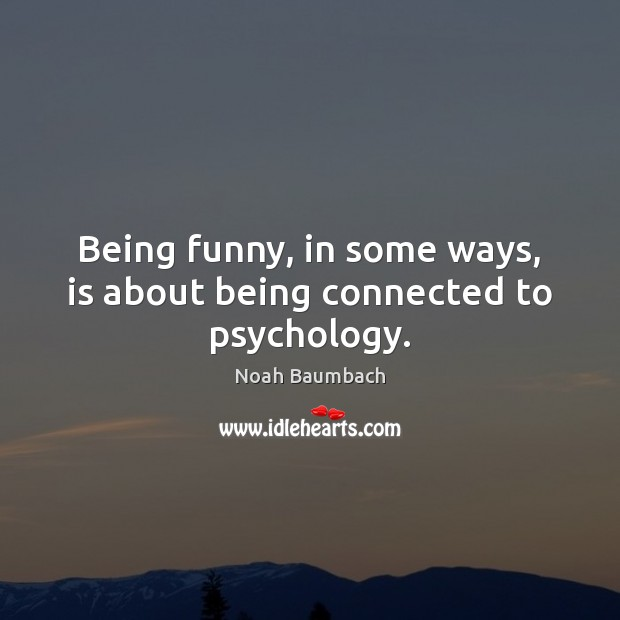 Being funny, in some ways, is about being connected to psychology. Noah Baumbach Picture Quote