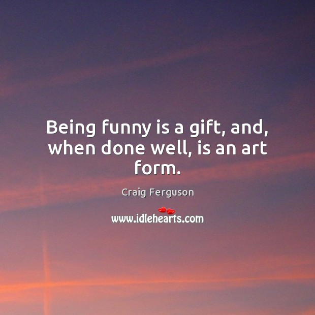 Being funny is a gift, and, when done well, is an art form. Craig Ferguson Picture Quote