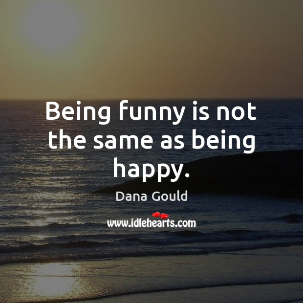 Being funny is not the same as being happy. Dana Gould Picture Quote