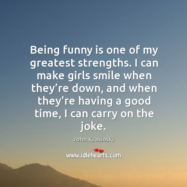 Being funny is one of my greatest strengths. I can make girls smile when they're down Image