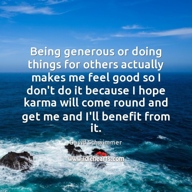 Being generous or doing things for others actually makes me feel good Karma Quotes Image