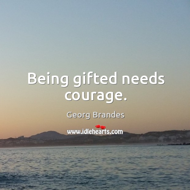Being gifted needs courage. Georg Brandes Picture Quote