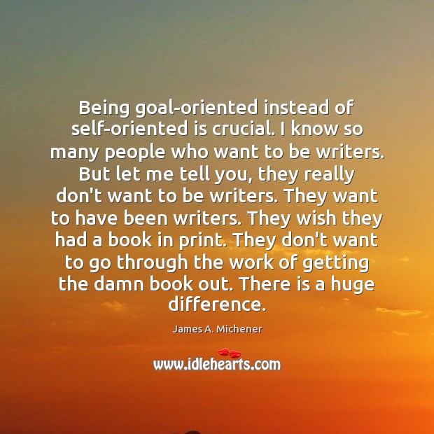 Being goal-oriented instead of self-oriented is crucial. I know so many people Image