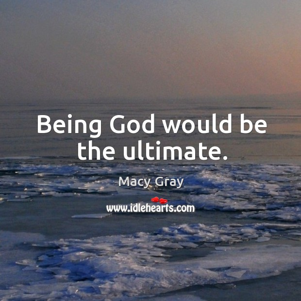 Being God would be the ultimate. Image