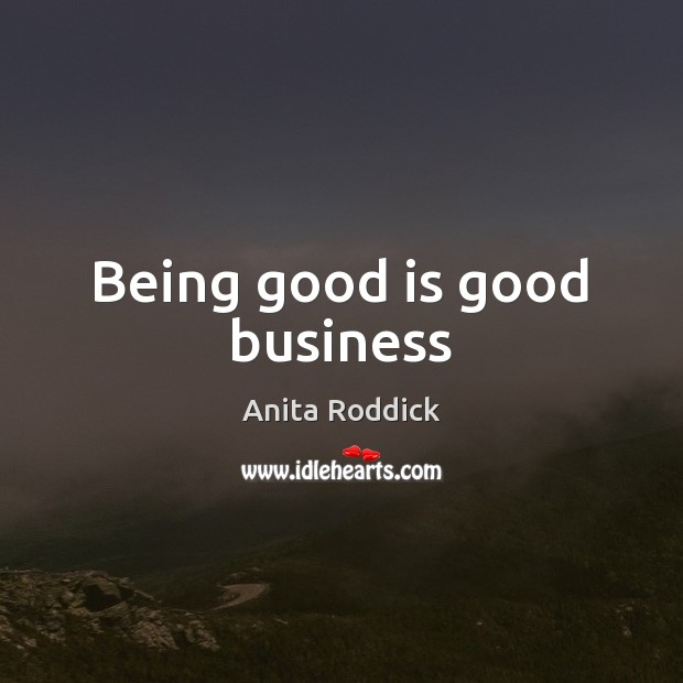Being good is good business Anita Roddick Picture Quote