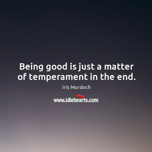 Image, Being good is just a matter of temperament in the end.