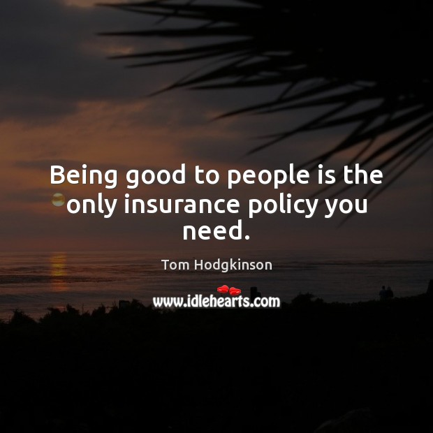 Being good to people is the only insurance policy you need. Tom Hodgkinson Picture Quote