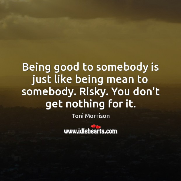 Image, Being good to somebody is just like being mean to somebody. Risky.