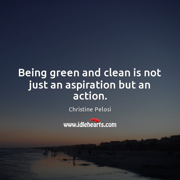 Being green and clean is not just an aspiration but an action. Christine Pelosi Picture Quote