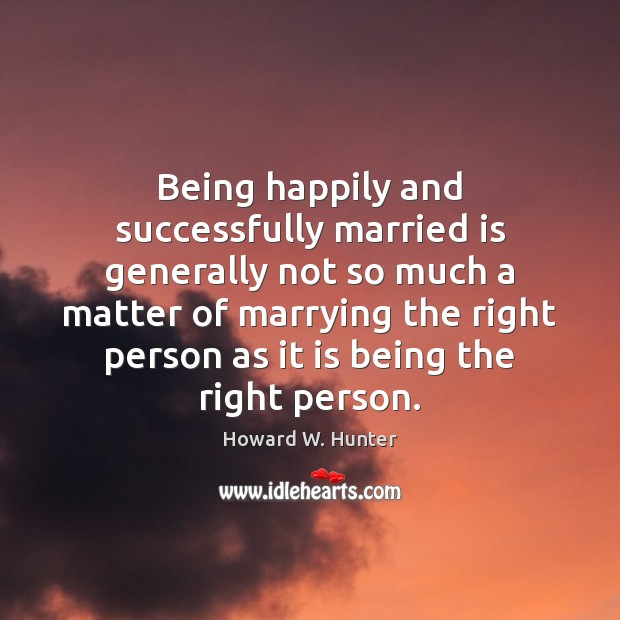 Being happily and successfully married is generally not so much a matter Howard W. Hunter Picture Quote