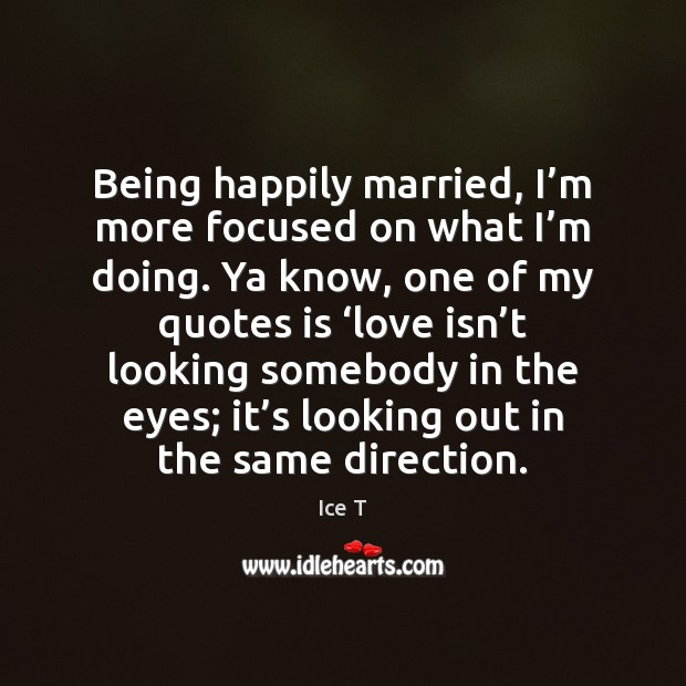 Being happily married, I'm more focused on what I'm doing. Ice T Picture Quote