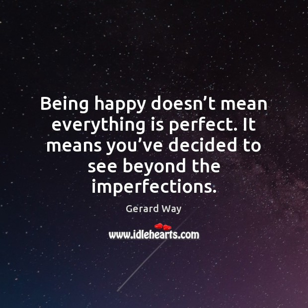Being happy doesn't mean everything is perfect. It means you've decided to see beyond the imperfections. Image