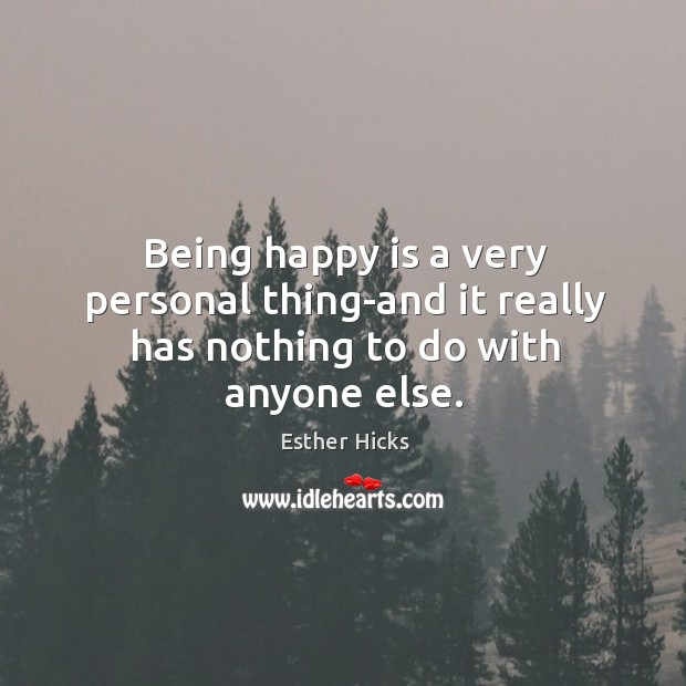 Being happy is a very personal thing-and it really has nothing to do with anyone else. Image