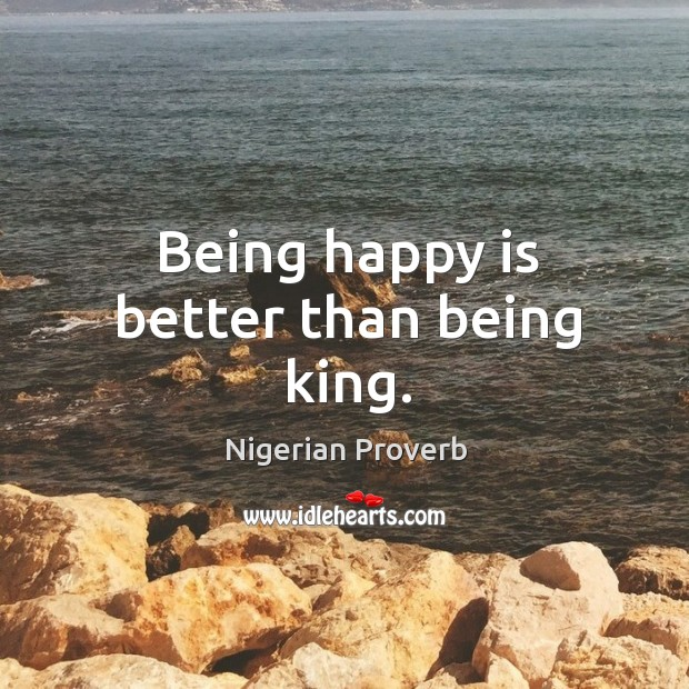 Image, Being happy is better than being king.