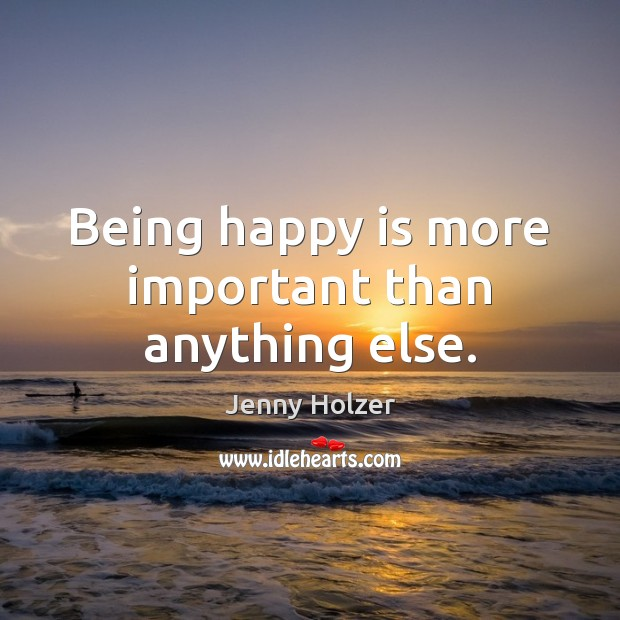 Being happy is more important than anything else. Jenny Holzer Picture Quote