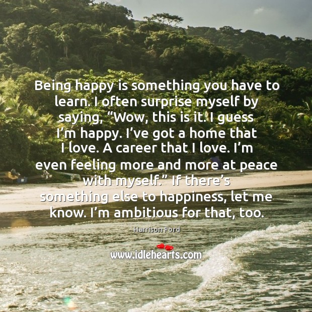 Being happy is something you have to learn. I often surprise myself by saying Image