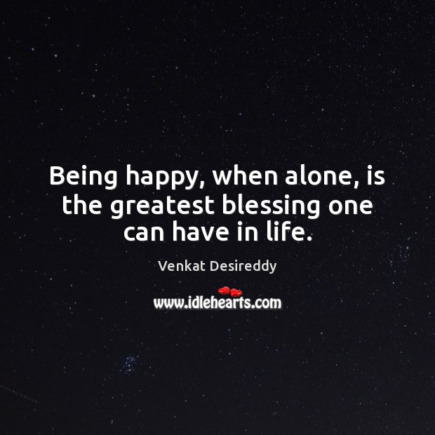 Being happy, when alone, is the greatest blessing one can have in life. Image