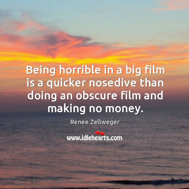 Being horrible in a big film is a quicker nosedive than doing an obscure film and making no money. Image