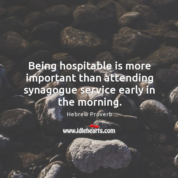 Being hospitable is more important than attending synagogue service early in the morning. Hebrew Proverbs Image